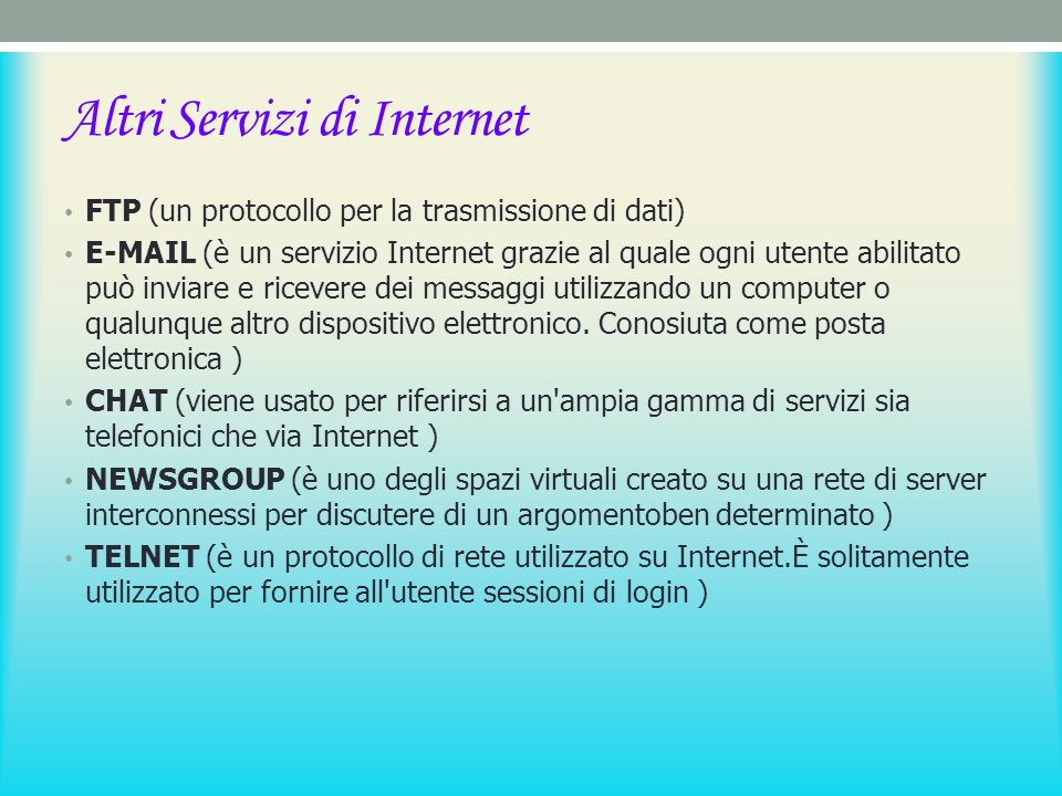 Altri Servizi di Internet FTP (un protocollo per la trasmissione di dati) E-MAIL (è un servizio Internet grazie al quale ogni utente abilitato può inviare e ricevere dei messaggi utilizzando un computer o qualunque altro dispositivo elettronico.