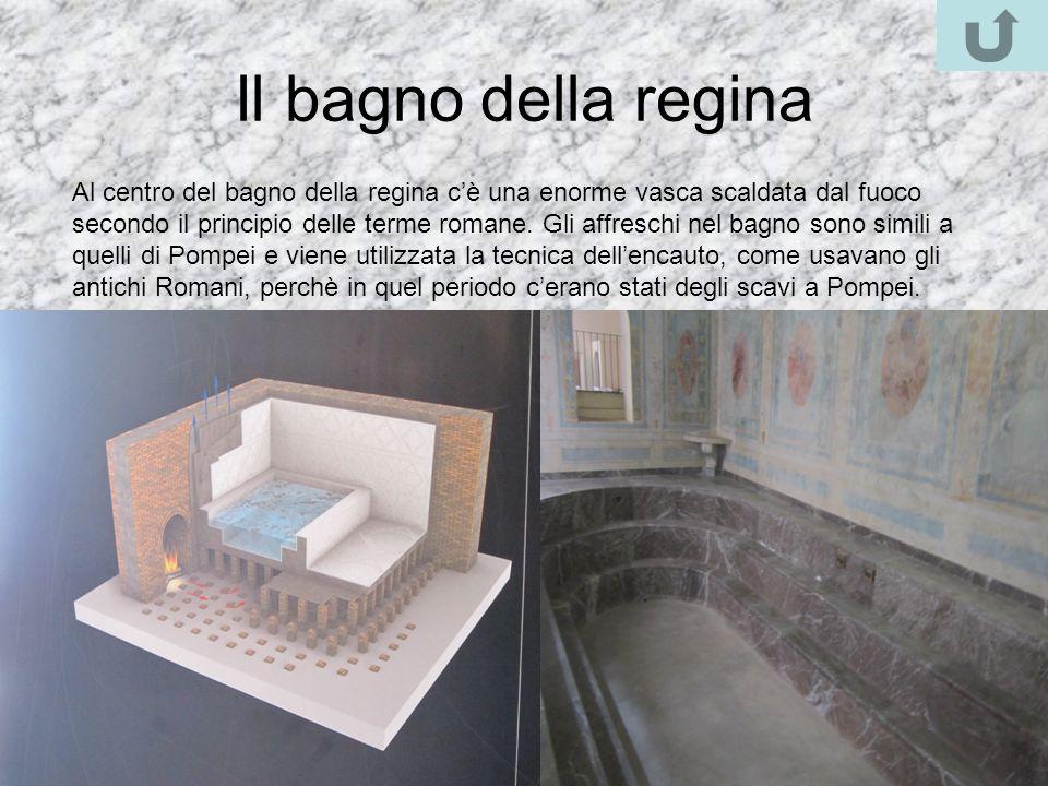 Il bagno della regina Al centro del bagno della regina cè una enorme vasca scaldata dal fuoco secondo il principio delle terme romane. Gli affreschi n