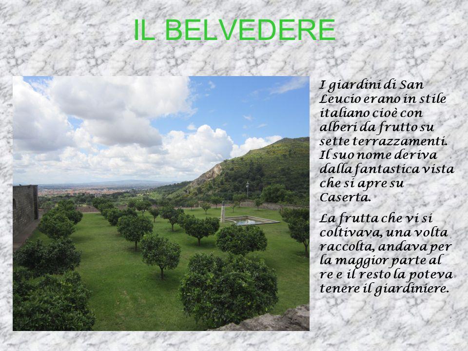 IL BELVEDERE I giardini di San Leucio erano in stile italiano cioè con alberi da frutto su sette terrazzamenti. Il suo nome deriva dalla fantastica vi
