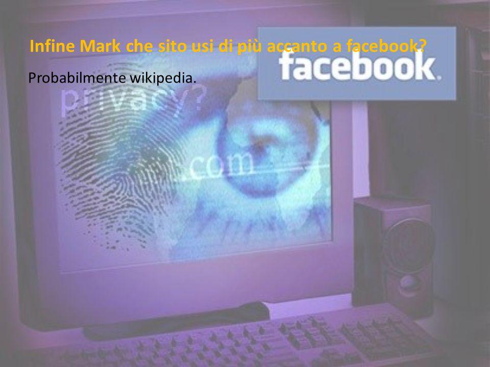 Infine Mark che sito usi di più accanto a facebook Probabilmente wikipedia.