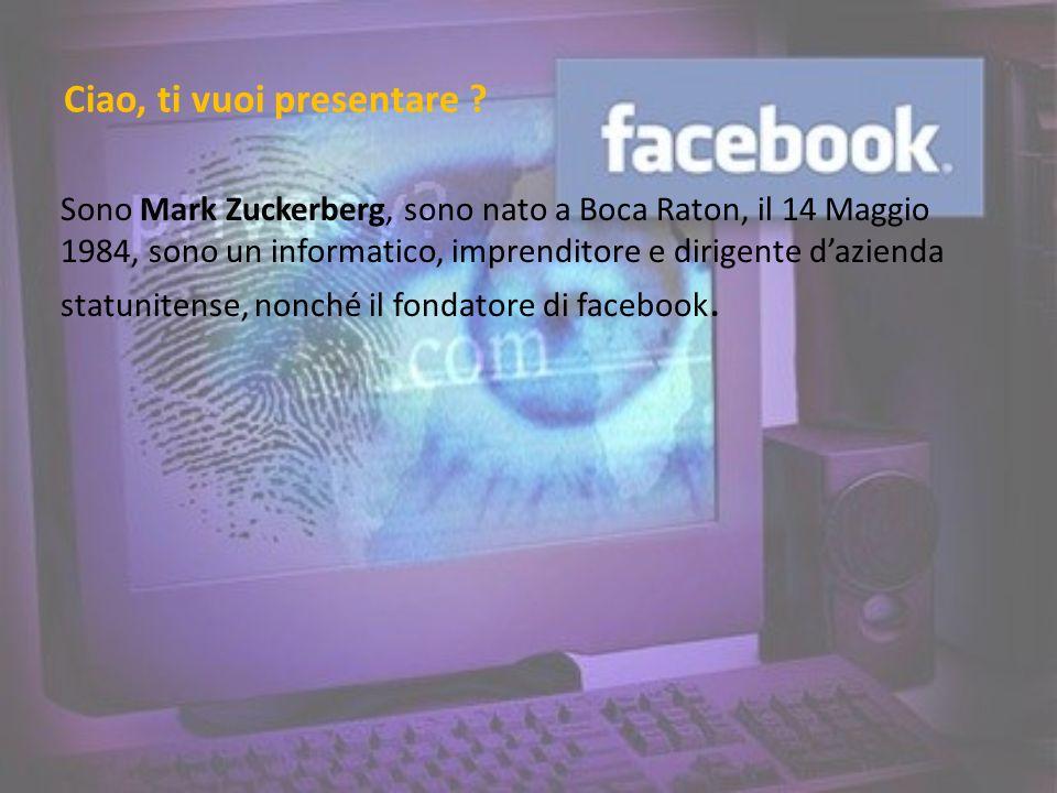 Ciao, ti vuoi presentare ? Sono Mark Zuckerberg, sono nato a Boca Raton, il 14 Maggio 1984, sono un informatico, imprenditore e dirigente dazienda sta