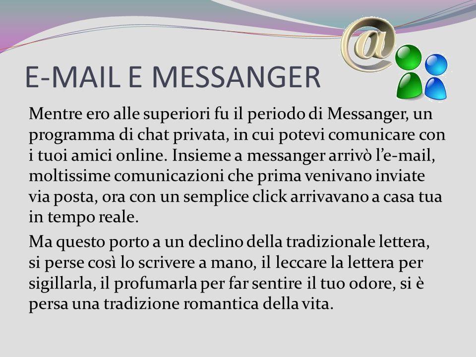 E-MAIL E MESSANGER Mentre ero alle superiori fu il periodo di Messanger, un programma di chat privata, in cui potevi comunicare con i tuoi amici onlin