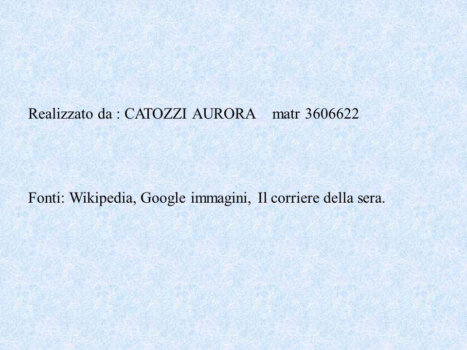 Realizzato da : CATOZZI AURORA matr 3606622 Fonti: Wikipedia, Google immagini, Il corriere della sera.