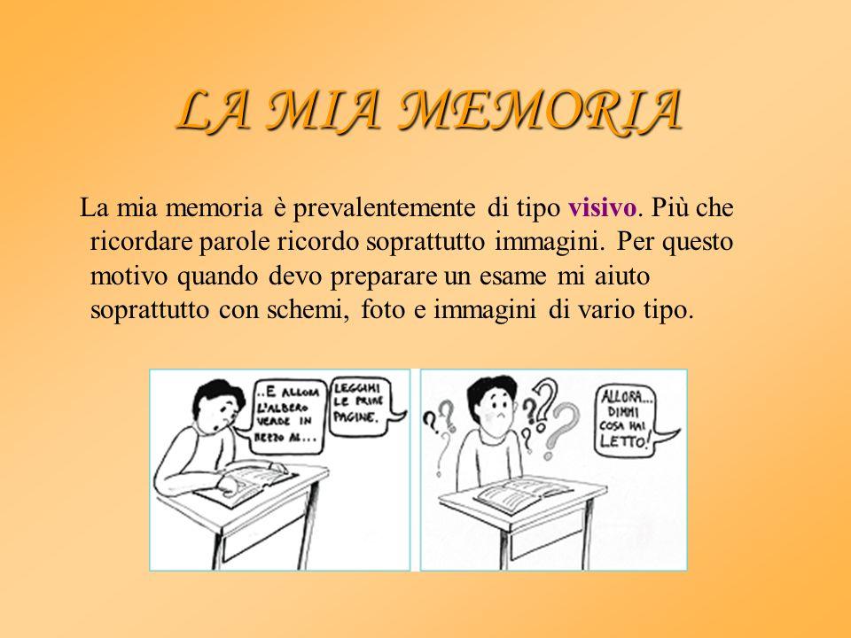 LA MIA MEMORIA La mia memoria è prevalentemente di tipo visivo. Più che ricordare parole ricordo soprattutto immagini. Per questo motivo quando devo p