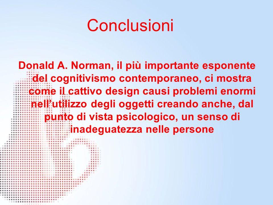Conclusioni Donald A. Norman, il più importante esponente del cognitivismo contemporaneo, ci mostra come il cattivo design causi problemi enormi nellu