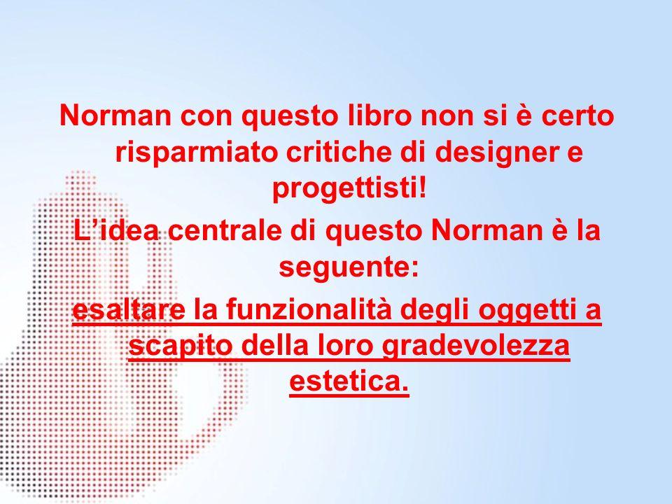 Norman con questo libro non si è certo risparmiato critiche di designer e progettisti! Lidea centrale di questo Norman è la seguente: esaltare la funz
