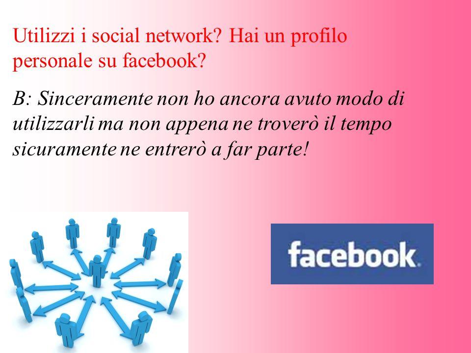 Utilizzi i social network? Hai un profilo personale su facebook? B: Sinceramente non ho ancora avuto modo di utilizzarli ma non appena ne troverò il t
