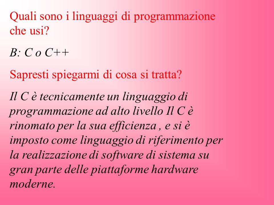 Quali sono i linguaggi di programmazione che usi? B: C o C++ Sapresti spiegarmi di cosa si tratta? Il C è tecnicamente un linguaggio di programmazione