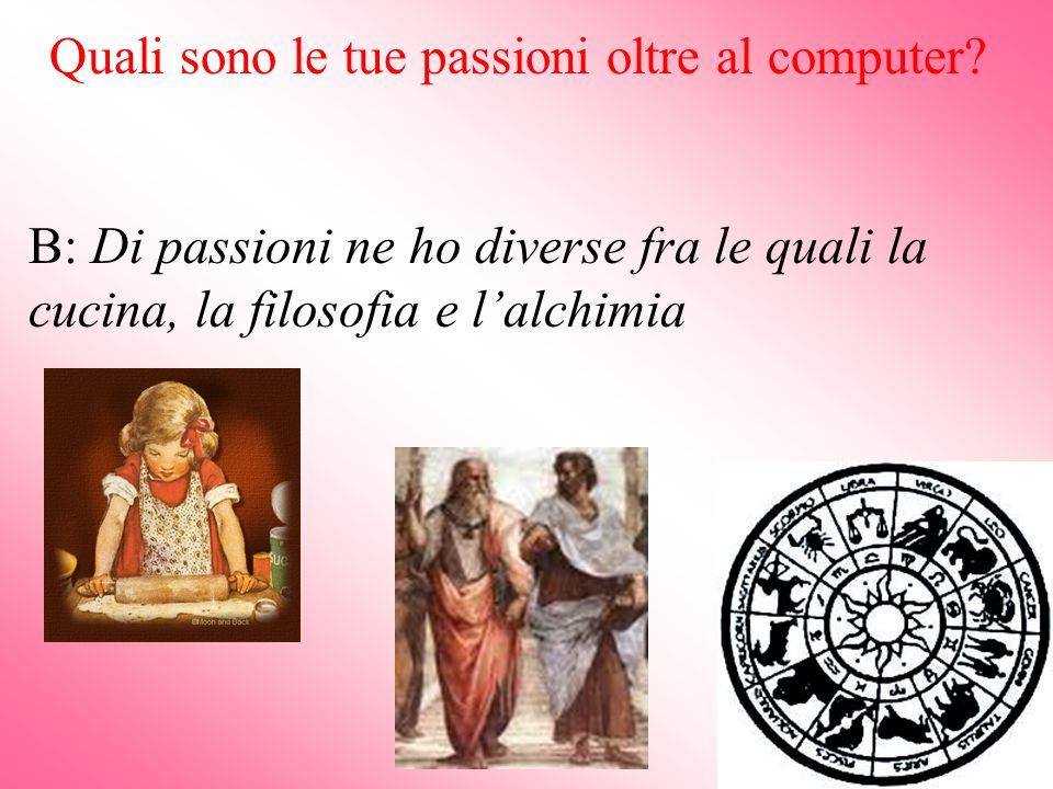 Quali sono le tue passioni oltre al computer? B: Di passioni ne ho diverse fra le quali la cucina, la filosofia e lalchimia