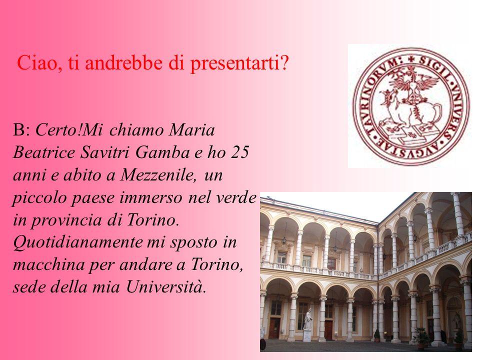 B: Certo!Mi chiamo Maria Beatrice Savitri Gamba e ho 25 anni e abito a Mezzenile, un piccolo paese immerso nel verde in provincia di Torino. Quotidian