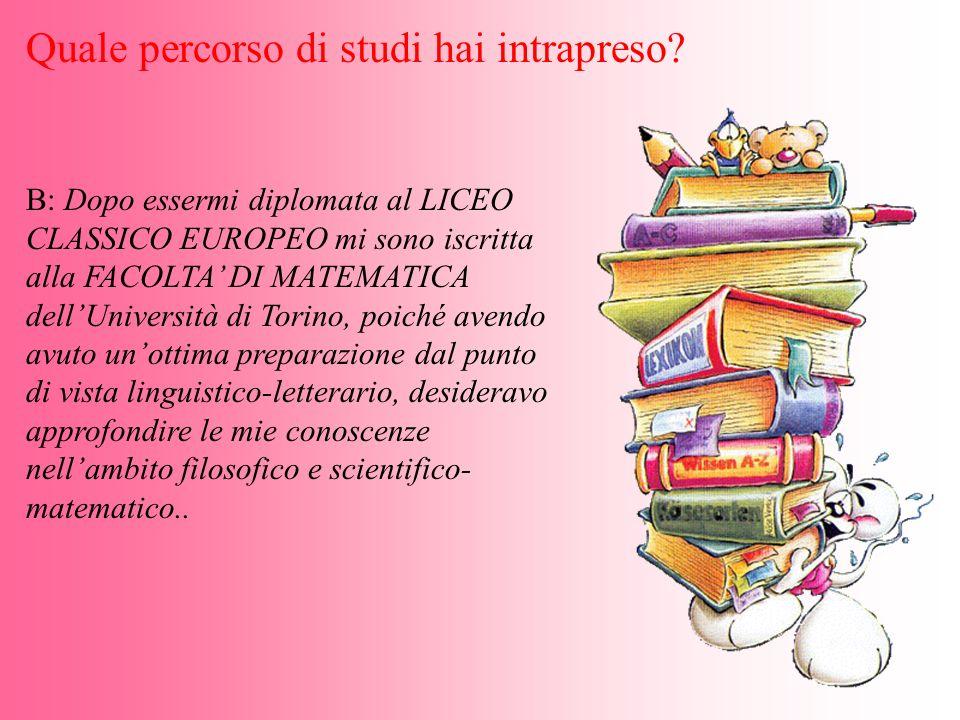 B: Dopo essermi diplomata al LICEO CLASSICO EUROPEO mi sono iscritta alla FACOLTA DI MATEMATICA dellUniversità di Torino, poiché avendo avuto unottima