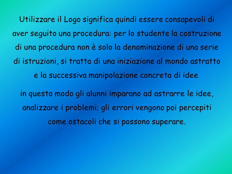 Utilizzare il Logo significa quindi essere consapevoli di aver seguito una procedura: per lo studente la costruzione di una procedura non è solo la de