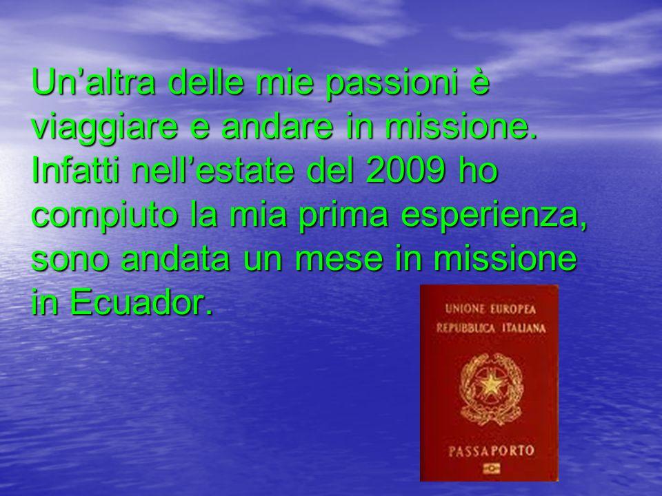 Unaltra delle mie passioni è viaggiare e andare in missione.