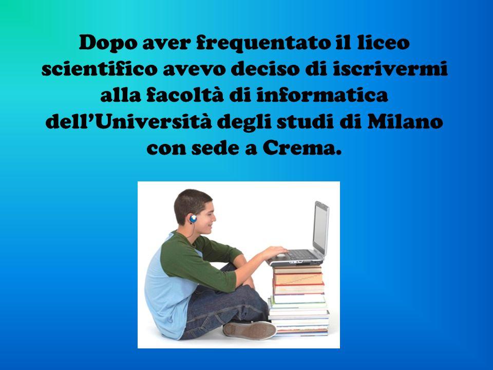 Dopo aver frequentato il liceo scientifico avevo deciso di iscrivermi alla facoltà di informatica dellUniversità degli studi di Milano con sede a Crem
