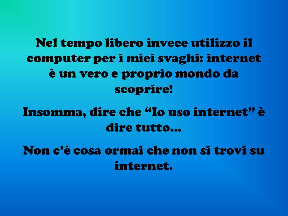 Nel tempo libero invece utilizzo il computer per i miei svaghi: internet è un vero e proprio mondo da scoprire! Insomma, dire che Io uso internet è di