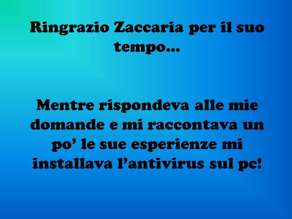 Ringrazio Zaccaria per il suo tempo… Mentre rispondeva alle mie domande e mi raccontava un po le sue esperienze mi installava lantivirus sul pc!