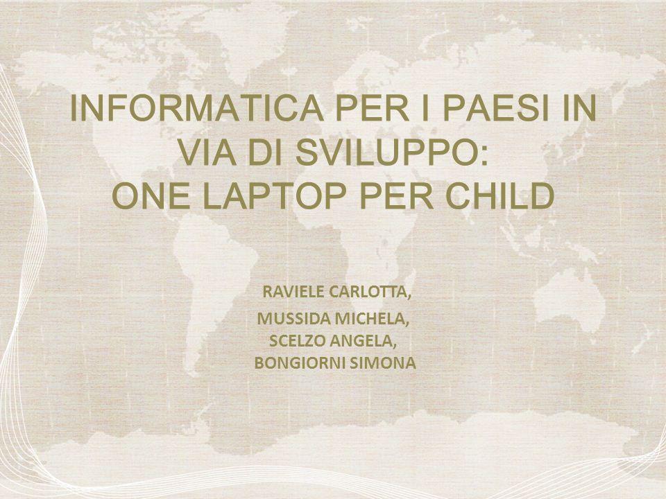 INFORMATICA PER I PAESI IN VIA DI SVILUPPO: ONE LAPTOP PER CHILD RAVIELE CARLOTTA, MUSSIDA MICHELA, SCELZO ANGELA, BONGIORNI SIMONA