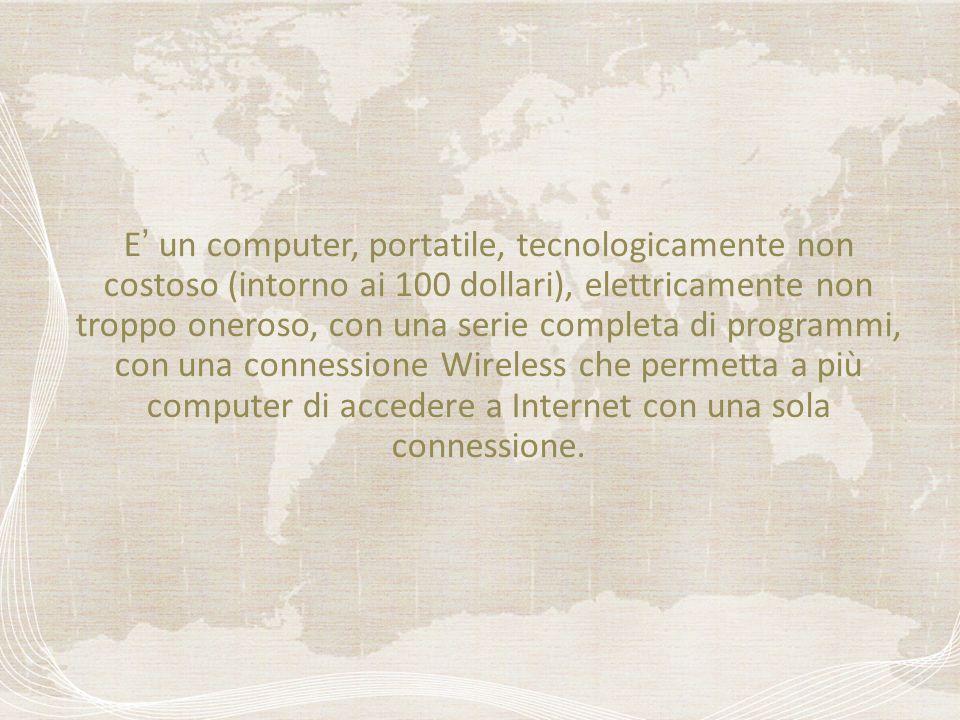 E un computer, portatile, tecnologicamente non costoso (intorno ai 100 dollari), elettricamente non troppo oneroso, con una serie completa di programmi, con una connessione Wireless che permetta a più computer di accedere a Internet con una sola connessione.