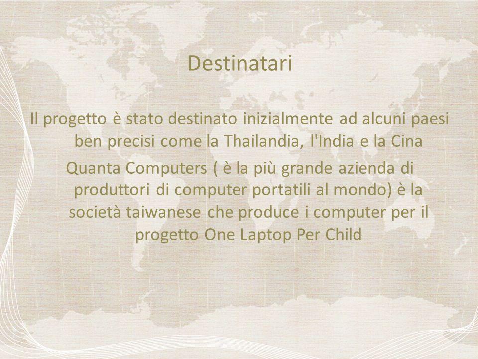 Destinatari Il progetto è stato destinato inizialmente ad alcuni paesi ben precisi come la Thailandia, l India e la Cina Quanta Computers ( è la più grande azienda di produttori di computer portatili al mondo) è la società taiwanese che produce i computer per il progetto One Laptop Per Child