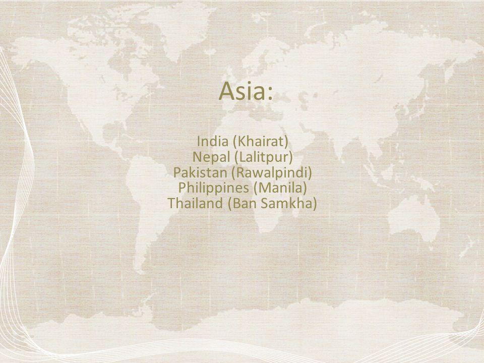 Asia: India (Khairat) Nepal (Lalitpur) Pakistan (Rawalpindi) Philippines (Manila) Thailand (Ban Samkha)