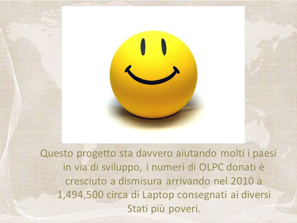 Questo progetto sta davvero aiutando molti i paesi in via di sviluppo, i numeri di OLPC donati è cresciuto a dismisura arrivando nel 2010 a 1,494,500 circa di Laptop consegnati ai diversi Stati più poveri.