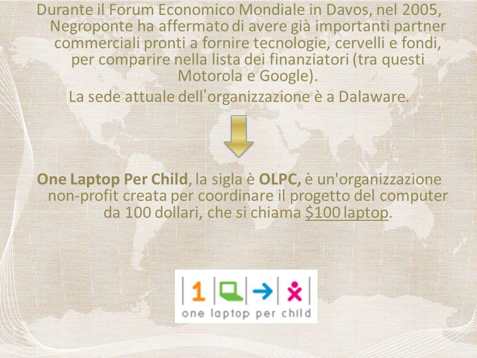 Durante il Forum Economico Mondiale in Davos, nel 2005, Negroponte ha affermato di avere già importanti partner commerciali pronti a fornire tecnologie, cervelli e fondi, per comparire nella lista dei finanziatori (tra questi Motorola e Google).