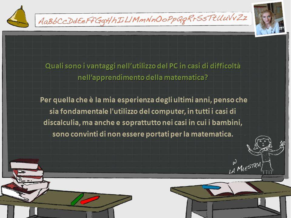 Quali sono i vantaggi nellutilizzo del PC in casi di difficoltà nellapprendimento della matematica? Per quella che è la mia esperienza degli ultimi an