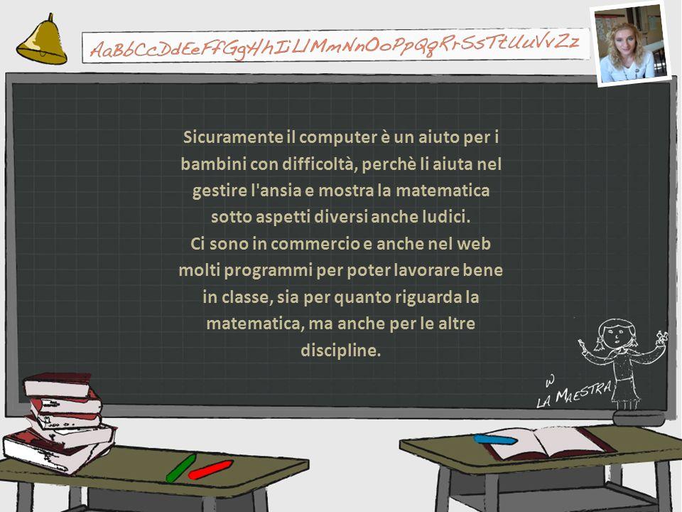 Sicuramente il computer è un aiuto per i bambini con difficoltà, perchè li aiuta nel gestire l'ansia e mostra la matematica sotto aspetti diversi anch