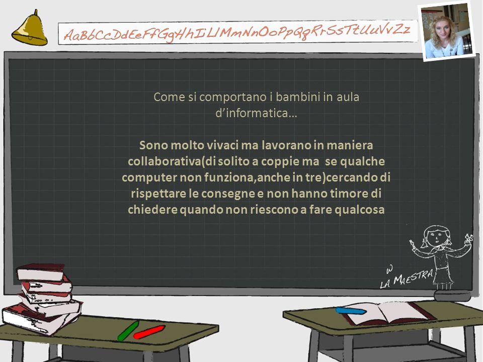 Come si comportano i bambini in aula dinformatica… Sono molto vivaci ma lavorano in maniera collaborativa(di solito a coppie ma se qualche computer no