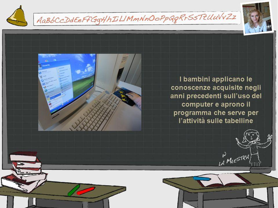 I bambini applicano le conoscenze acquisite negli anni precedenti sulluso del computer e aprono il programma che serve per lattività sulle tabelline