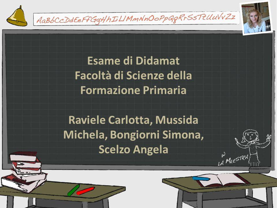 Esame di Didamat Facoltà di Scienze della Formazione Primaria Raviele Carlotta, Mussida Michela, Bongiorni Simona, Scelzo Angela