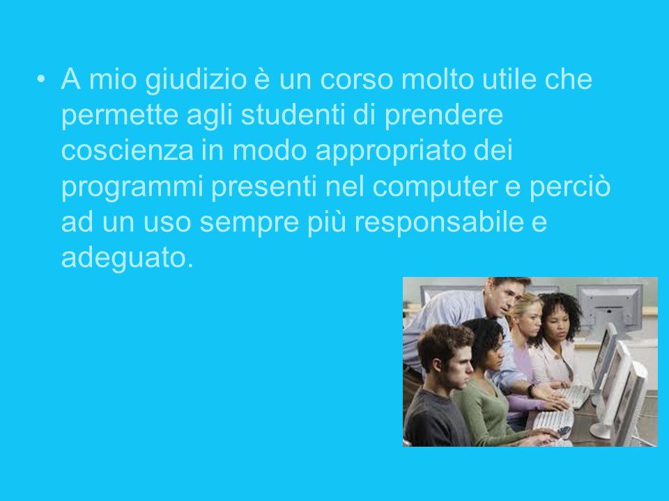 A mio giudizio è un corso molto utile che permette agli studenti di prendere coscienza in modo appropriato dei programmi presenti nel computer e perci