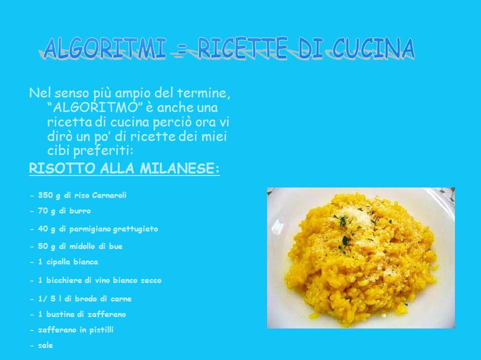 Nel senso più ampio del termine, ALGORITMO è anche una ricetta di cucina perciò ora vi dirò un po di ricette dei miei cibi preferiti: RISOTTO ALLA MIL