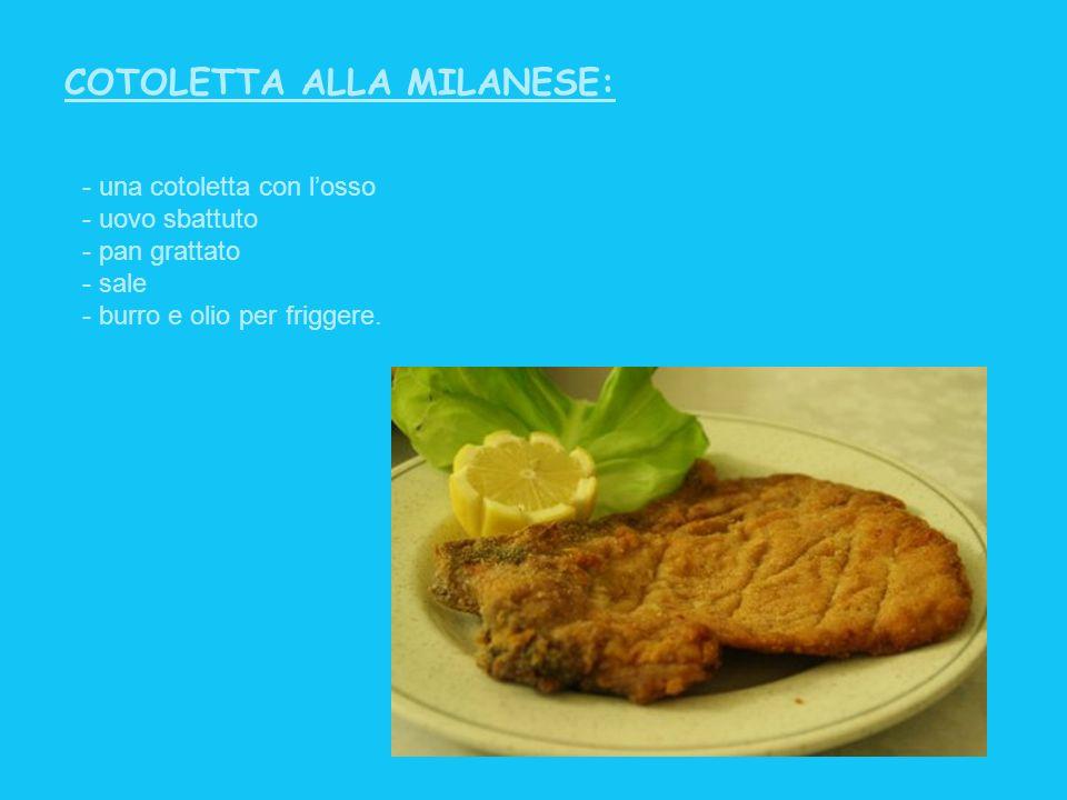 COTOLETTA ALLA MILANESE: - una cotoletta con losso - uovo sbattuto - pan grattato - sale - burro e olio per friggere.