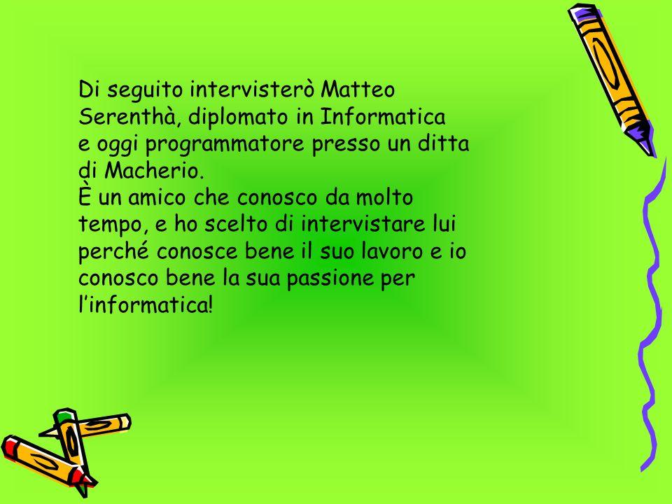Di seguito intervisterò Matteo Serenthà, diplomato in Informatica e oggi programmatore presso un ditta di Macherio. È un amico che conosco da molto te