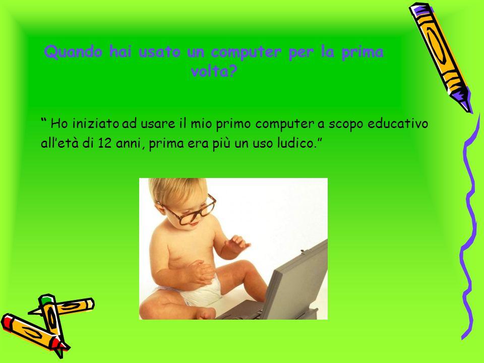 Quando hai usato un computer per la prima volta? Ho iniziato ad usare il mio primo computer a scopo educativo alletà di 12 anni, prima era più un uso