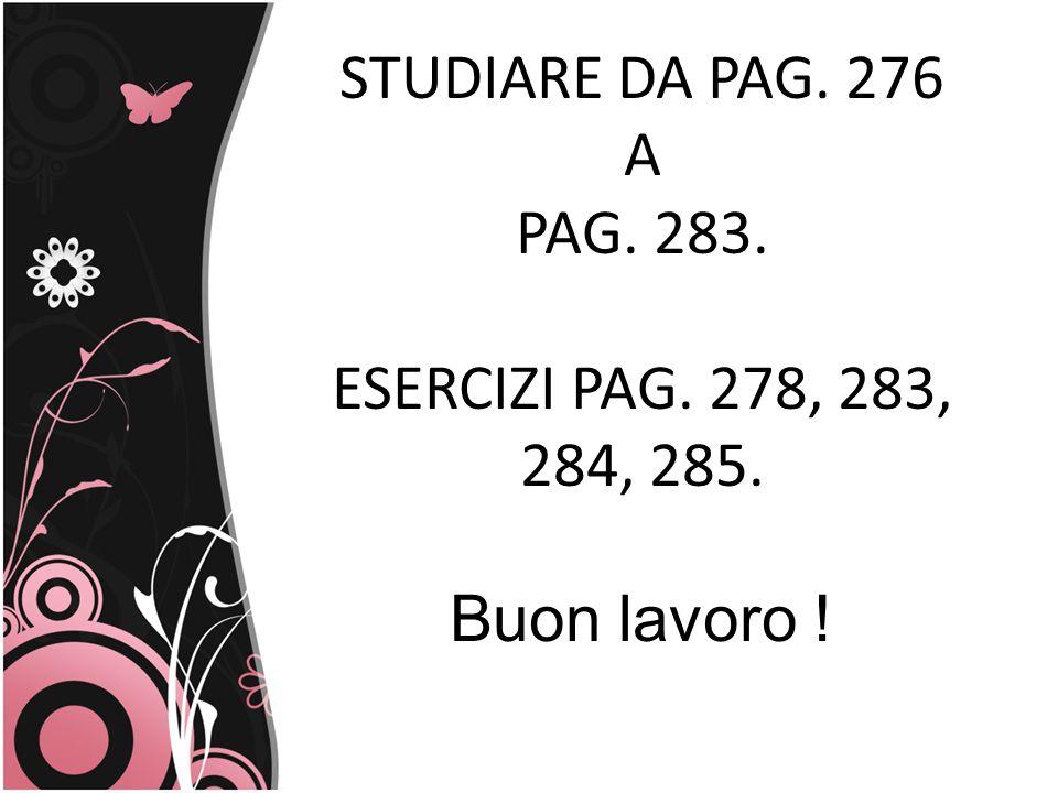 STUDIARE DA PAG. 276 A PAG. 283. ESERCIZI PAG. 278, 283, 284, 285. Buon lavoro !