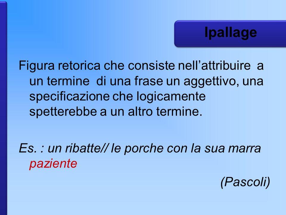 Ipallage Figura retorica che consiste nellattribuire a un termine di una frase un aggettivo, una specificazione che logicamente spetterebbe a un altro