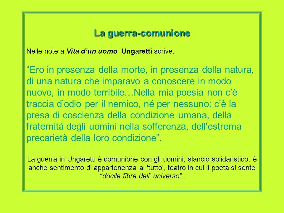 La guerra-comunione Nelle note a Vita dun uomo Ungaretti scrive: Ero in presenza della morte, in presenza della natura, di una natura che imparavo a c