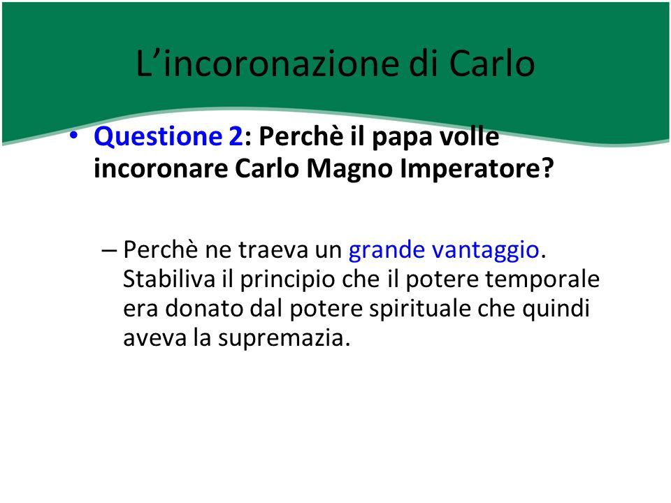 Lincoronazione di Carlo Questione 2: Perchè il papa volle incoronare Carlo Magno Imperatore? – Perchè ne traeva un grande vantaggio. Stabiliva il prin