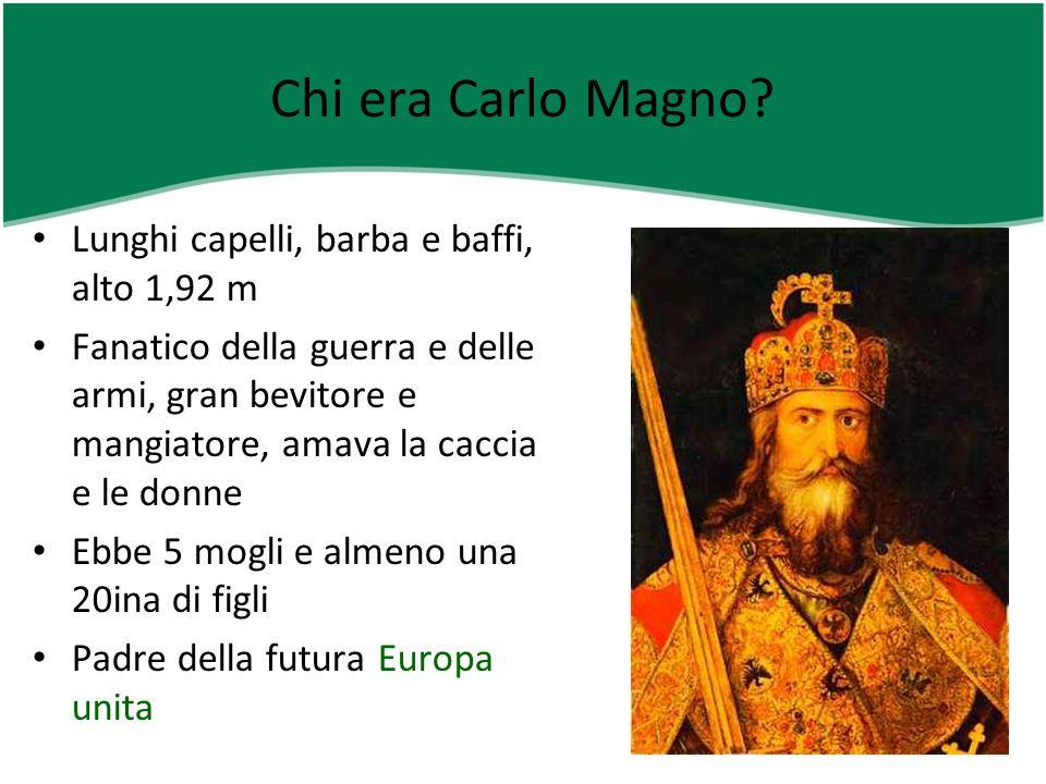 Chi era Carlo Magno? Lunghi capelli, barba e baffi, alto 1,92 m Fanatico della guerra e delle armi, gran bevitore e mangiatore, amava la caccia e le d