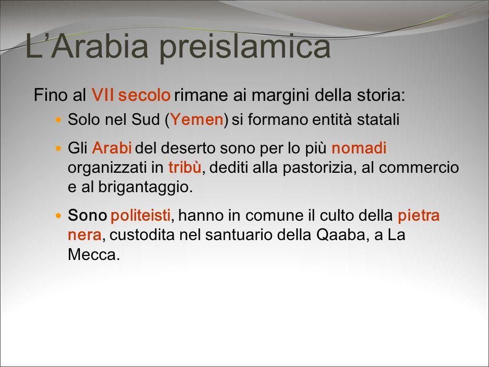 LArabia preislamica Fino al VII secolo rimane ai margini della storia: Solo nel Sud (Yemen) si formano entità statali Gli Arabi del deserto sono per l