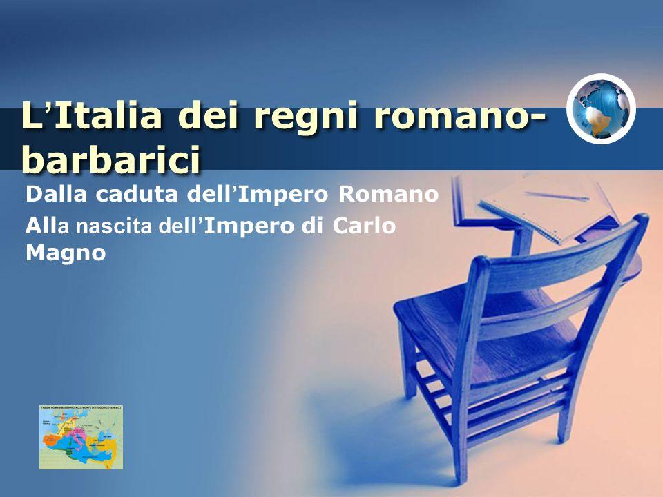 L Italia dei regni romano- barbarici Dalla caduta dell Impero Romano All a nascita dell Impero di Carlo Magno