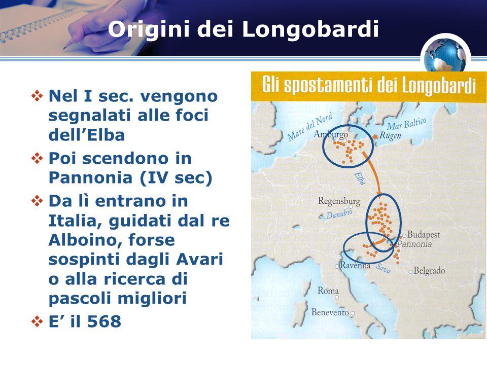 Origini dei Longobardi Nel I sec. vengono segnalati alle foci dellElba Poi scendono in Pannonia (IV sec) Da lì entrano in Italia, guidati dal re Alboi