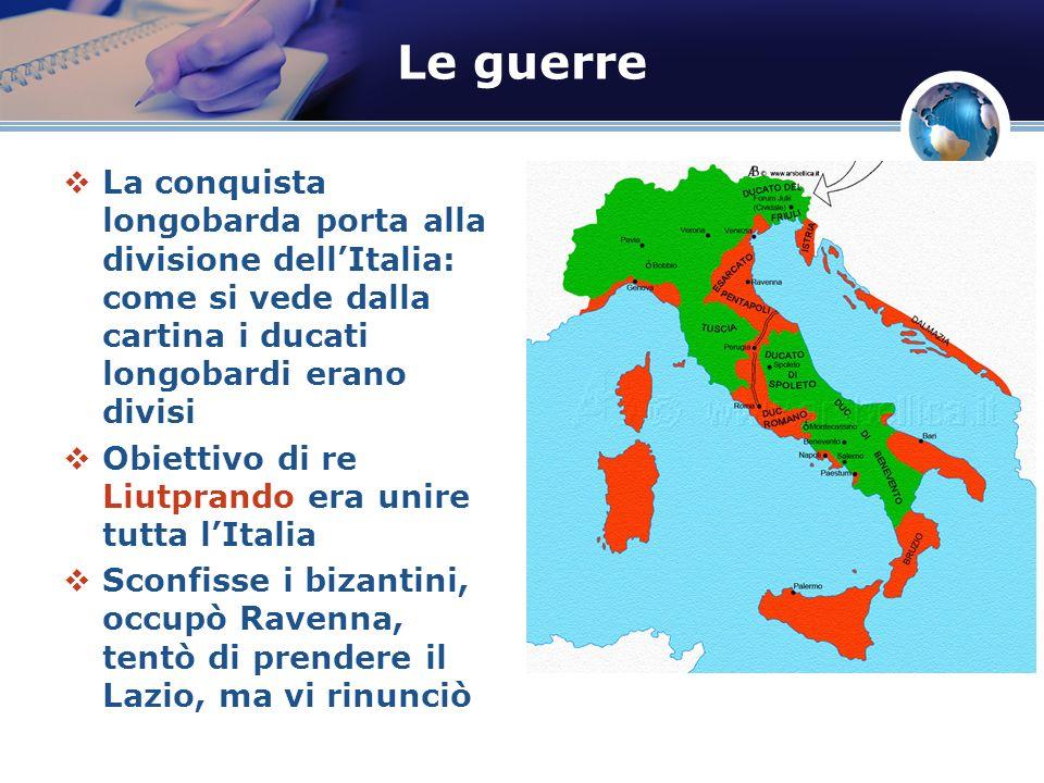 Le guerre La conquista longobarda porta alla divisione dellItalia: come si vede dalla cartina i ducati longobardi erano divisi Obiettivo di re Liutpra