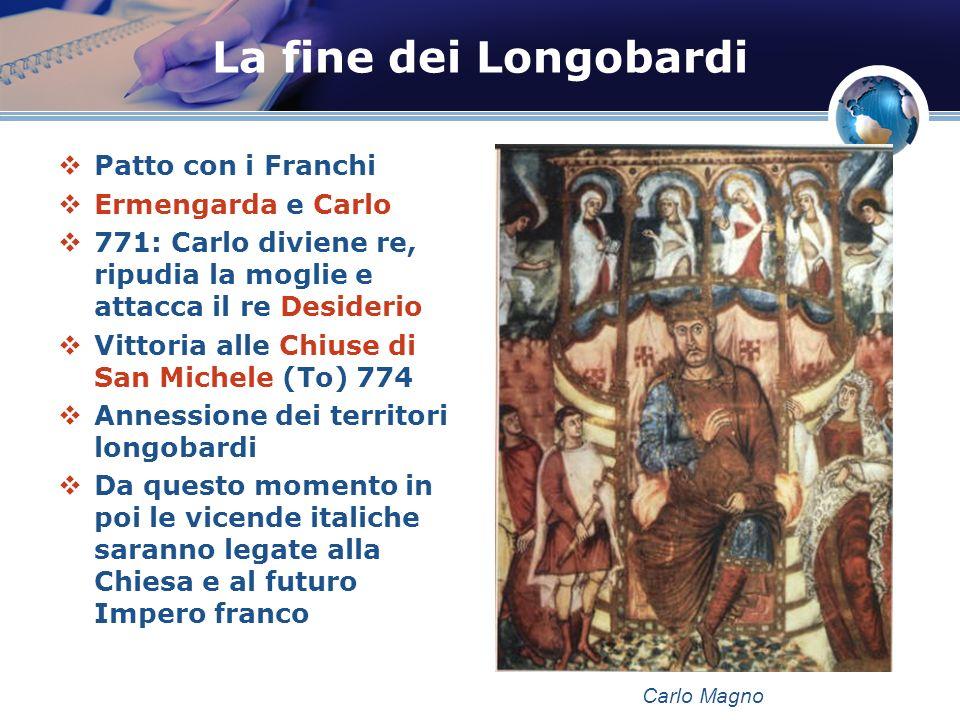 La fine dei Longobardi Patto con i Franchi Ermengarda e Carlo 771: Carlo diviene re, ripudia la moglie e attacca il re Desiderio Vittoria alle Chiuse