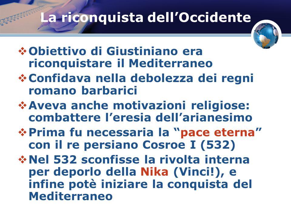 La riconquista dellOccidente Obiettivo di Giustiniano era riconquistare il Mediterraneo Confidava nella debolezza dei regni romano barbarici Aveva anc
