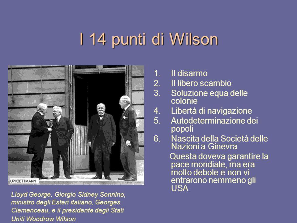 I 14 punti di Wilson 1.Il disarmo 2.Il libero scambio 3.Soluzione equa delle colonie 4.Libertà di navigazione 5.Autodeterminazione dei popoli 6.Nascit