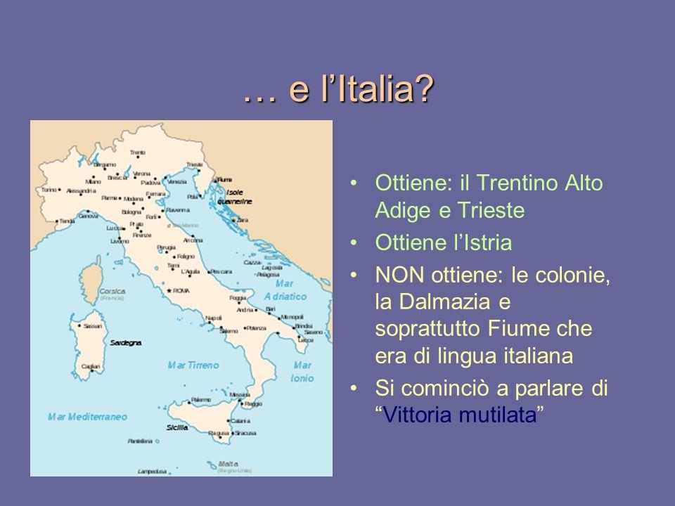 … e lItalia? Ottiene: il Trentino Alto Adige e Trieste Ottiene lIstria NON ottiene: le colonie, la Dalmazia e soprattutto Fiume che era di lingua ital