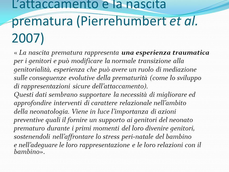 Lattaccamento e la nascita prematura (Pierrehumbert et al. 2007) « La nascita prematura rappresenta una esperienza traumatica per i genitori e può mod